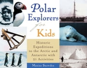 Polar Explorers for Kids - Historic Expeditions to the Arctic and Antarctic with 21 Activities ebook by Maxine Snowden