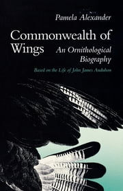 Commonwealth of Wings - An Ornithological Biography Based on the Life of John James Audubon ebook by Pamela Alexander