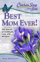 Chicken Soup for the Soul: Best Mom Ever! - 101 Stories of Gratitude, Love and Wisdom ebook by Amy Newmark