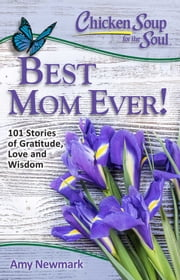 Chicken Soup for the Soul: Best Mom Ever! - 101 Stories of Love and Gratitude ebook by Amy Newmark