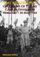 THE ADMIRALTIES - Operations Of The 1st Cavalry Division 29 February - 18 May 1944 [Illustrated Edition] ebook by Anon