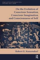 On the Evolution of Conscious Sensation, Conscious Imagination, and Consciousness of Self ebook by Robert G Kunzendorf
