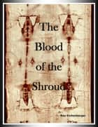The Blood of the Shroud - Volume 1 ebook by Ray Eichenberger