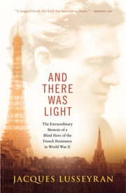 And There Was Light - The Extraordinary Memoir of a Blind Hero of the French Resistance in World War II ebook by Jacques Lusseyran