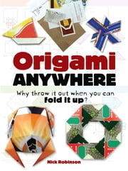 Origami Anywhere - Why Throw It Out When You Can Fold It Up? ebook by Nick Robinson