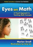 Eyes on Math - A Visual Approach to Teaching Math Concepts ebook by Marian Small
