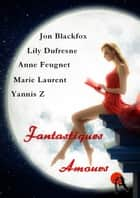 Fantastiques amours ebook by Anne Feugnet, Marie Laurent, Lily Dufresne,...