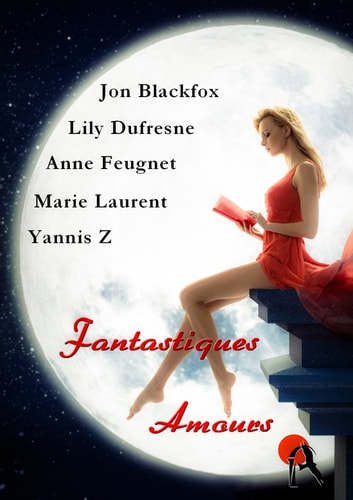 Fantastiques amours ebook by Anne Feugnet,Marie Laurent,Lily Dufresne,Yannis Z,Jon Blackfox