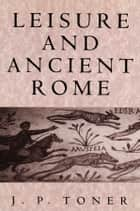 Leisure and Ancient Rome ebook by J. P. Toner