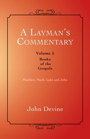 A Layman's Commentary Volume 5 - Volume 5 - Books of the Gospels ebook by John Devine