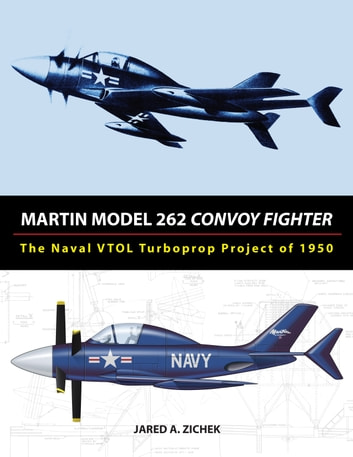 Martin Model 262 Convoy Fighter: The Naval VTOL Turboprop Project of 1950 ebook by Jared A. Zichek