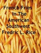 French Fries In The American Southwest ebook by Fredric L. Rice