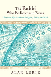 The Rabbi Who Believes in Zeus - Popular Myths About Religion, Faith, and God ebook by Alan Lurie