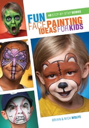 Fun Face Painting Ideas for Kids - 40 Step-by-Step Demos ebook by Brian Wolfe, Nick Wolfe
