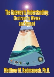 The Gateway to Understanding - Electrons to Waves and Beyond ebook by Matthew M. Radmanesh, Ph.D.