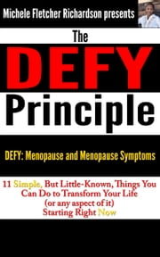 The DEFY Principle (Volume 2): 11 Simple, But Little-Known Things You Can Do to Change Your Life (or any aspect of it) Starting Right Now: DEFY Menopause and Menopause Symptoms ebook by Michele Richardson