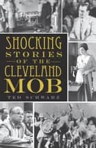 Shocking Stories of the Cleveland Mob ebook by Ted Schwarz