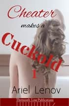 Cheater Makes a Cuckold 1 - Cheater Makes a Cuckold, #1 ebook by Ariel Lenov