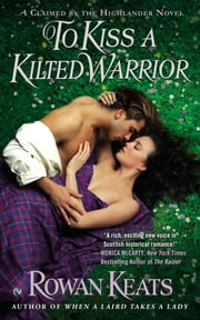To Kiss a Kilted Warrior - A Claimed By the Highlander Novel ebook by Rowan Keats