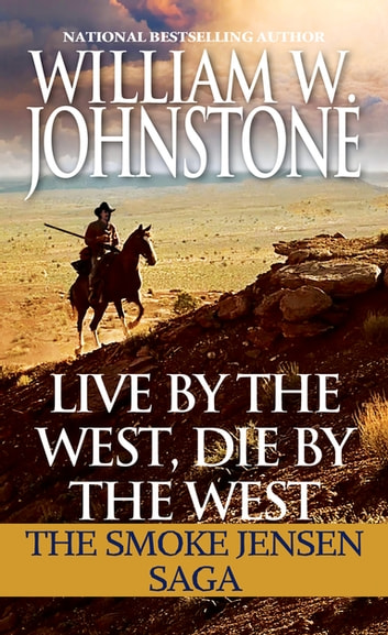 Live by the West, Die by the West - The Smoke Jensen Saga ebook by William W. Johnstone
