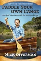 Paddle Your Own Canoe - One Man's Fundamentals for Delicious Living ebook by Nick Offerman