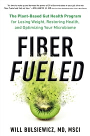 Fiber Fueled - The Plant-Based Gut Health Program for Losing Weight, Restoring Your Health, and Optimizing Your Microbiome ebook by Will Bulsiewicz, MD