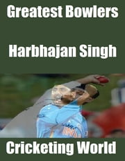 Greatest Bowlers: Harbhajan Singh ebook by Cricketing World