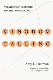 Kingdom Calling - Vocational Stewardship for the Common Good ebook by Amy L. Sherman,Reggie McNeal,Steven Garber