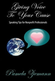 Giving Voice To Your Cause ebook by Pamela Ziemann