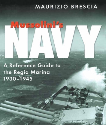 Mussolini's Navy - A Reference Guide to the Regia Marina 1930-1945 ebook by Maurizio Brescia
