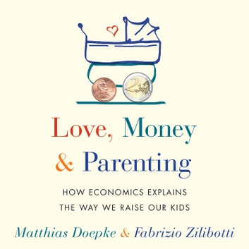 Love, Money, and Parenting - How Economics Explains the Way We Raise Our Kids audiobook by Matthias Doepke,Fabrizio Zilibotti