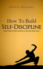 How to Build Self-Discipline - Resist Temptations and Reach Your Long-Term Goals ebook by Martin Meadows