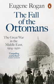 The Fall of the Ottomans - The Great War in the Middle East, 1914-1920 ebook by Eugene Rogan