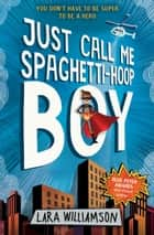 Just Call Me Spaghetti-Hoop Boy ebook by Lara Williamson