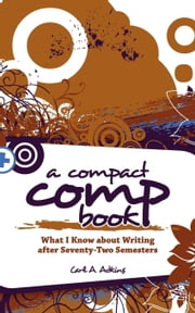 A Compact Comp Book - What I Know About Writing After 72 Semesters ebook by Carl A. Adkins
