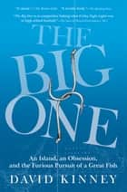 The Big One - An Island, an Obsession, and the Furious Pursuit of a Great Fish ebook by David Kinney