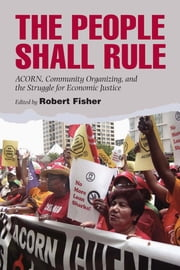 The People Shall Rule: Acorn, Community Organizing, and the Struggle for Economic Justice ebook by Fisher, Robert