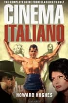 Cinema Italiano - The Complete Guide from Classics to Cult ebook by Howard Hughes