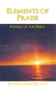 Elements of Praise: - Poetry of the Spirit ebook by Rita Rochelle Becton