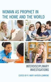 Woman as Prophet in the Home and the World - Interdisciplinary Investigations ebook by R. Mary Hayden Lemmons,Peggy Andrews,Christine Falk Dalessio,Mary Eberstadt,Anthony T. Flood,Heidi Giebel,Meg Wilkes Karraker,Anne King,Paul Kucharski,R. Mary Hayden Lemmons,Susan C. Selner-Wright,Richard A. Spinello,Susan Stabile,Deborah Savage, St. Paul Seminary School of Divinity, University of St. Thomas