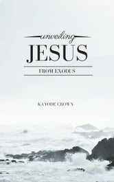 Unveiling Jesus From Exodus ebook by Kayode Crown
