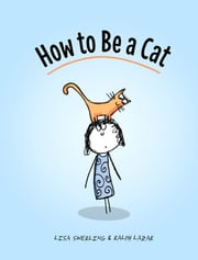 How to Be a Cat - The Definitive Guide ebook by Lisa Swerling,Ralph Lazar
