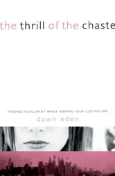 The Thrill of the Chaste - Finding Fulfillment While Keeping Your Clothes On ebook by Dawn Eden