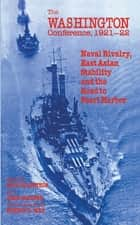 The Washington Conference, 1921-22 - Naval Rivalry, East Asian Stability and the Road to Pearl Harbor ebook by Erik Goldstein, John Maurer
