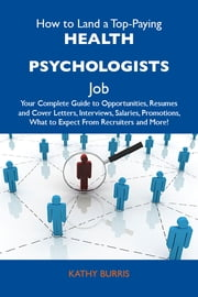 How to Land a Top-Paying Health psychologists Job: Your Complete Guide to Opportunities, Resumes and Cover Letters, Interviews, Salaries, Promotions, What to Expect From Recruiters and More ebook by Burris Kathy