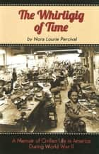 The Whirligig of Time - A Memoir of Civilian Life in America During World War II ebook by Nora Lourie Percival
