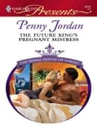 The Future King's Pregnant Mistress - A Royal Pregnancy Romance ebook by Penny Jordan