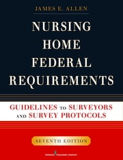 Nursing Home Federal Requirements - Guidelines to Surveyors and Survey Protocols, 7th Edition ebook by James E. Allen, PhD, MSPH,...
