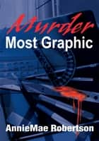 Murder Most Graphic ebook by AnnieMae Robertson