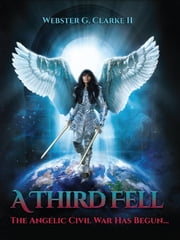 A Third Fell - The Angelic Civil War Has Begun ebook by Webster G. Clarke II